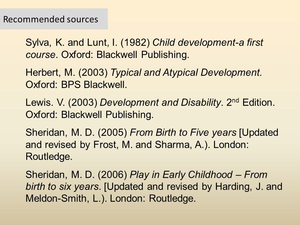 Recommended sources Sylva, K. and Lunt, I. (1982) Child development-a first course. Oxford: Blackwell Publishing.