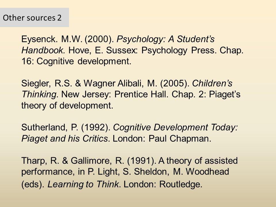 Other sources 2 Eysenck. M.W. (2000). Psychology: A Student's Handbook. Hove, E. Sussex: Psychology Press. Chap. 16: Cognitive development.