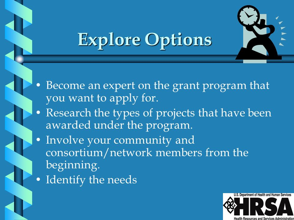 Explore Options Become an expert on the grant program that you want to apply for.