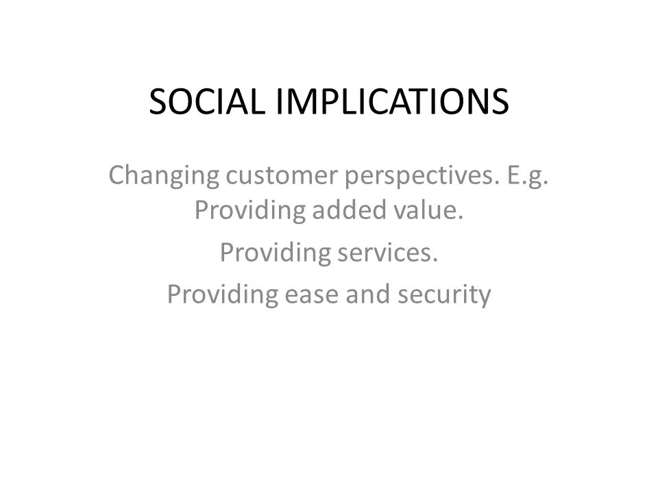 SOCIAL IMPLICATIONS Changing customer perspectives. E.g. Providing added value. Providing services.