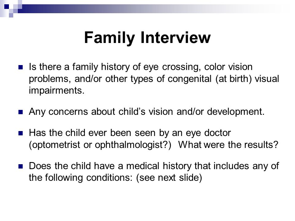 Family Interview Is there a family history of eye crossing, color vision problems, and/or other types of congenital (at birth) visual impairments.