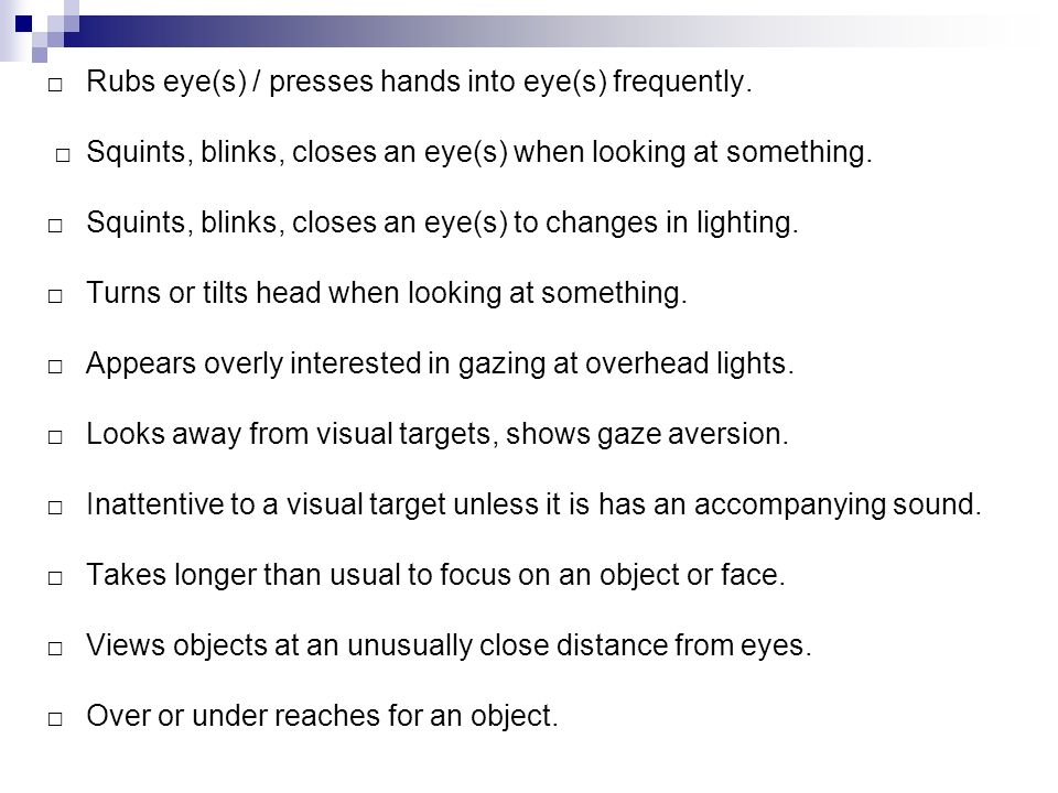 □. Rubs eye(s) / presses hands into eye(s) frequently. □