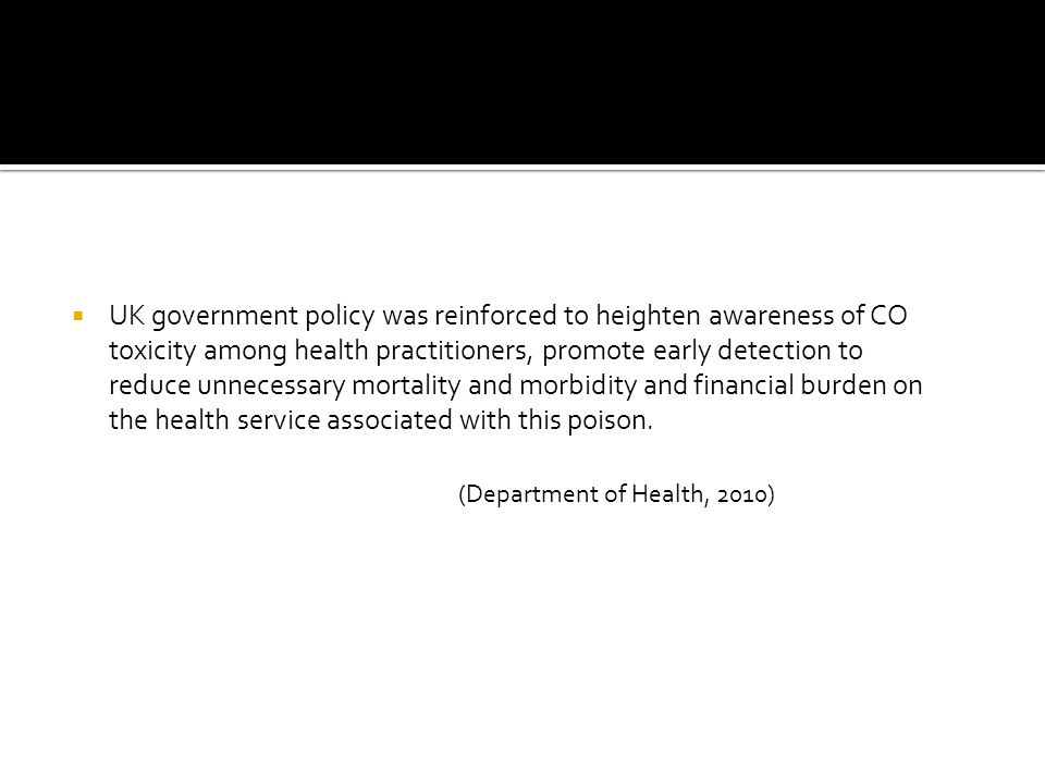 UK government policy was reinforced to heighten awareness of CO toxicity among health practitioners, promote early detection to reduce unnecessary mortality and morbidity and financial burden on the health service associated with this poison.