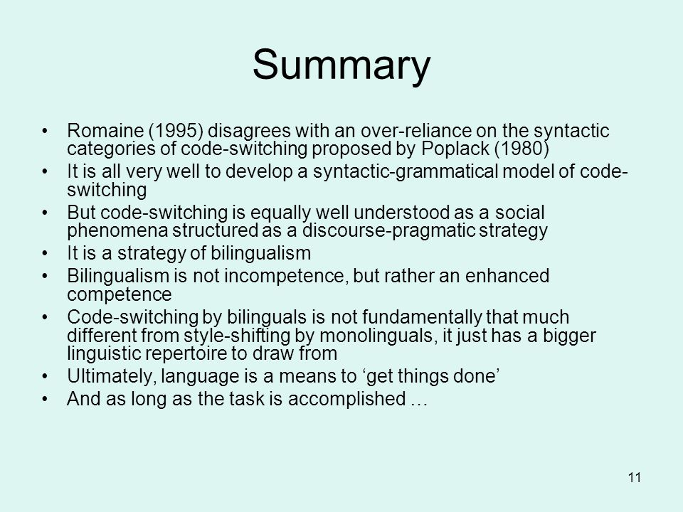 Summary Romaine (1995) disagrees with an over-reliance on the syntactic categories of code-switching proposed by Poplack (1980)