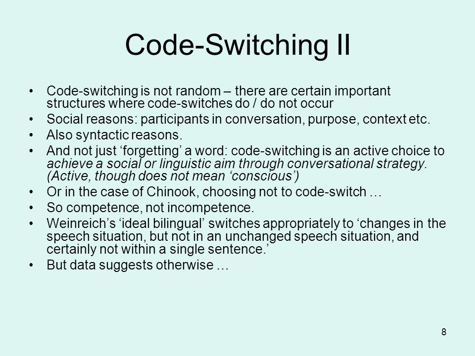 Code-Switching II Code-switching is not random – there are certain important structures where code-switches do / do not occur.