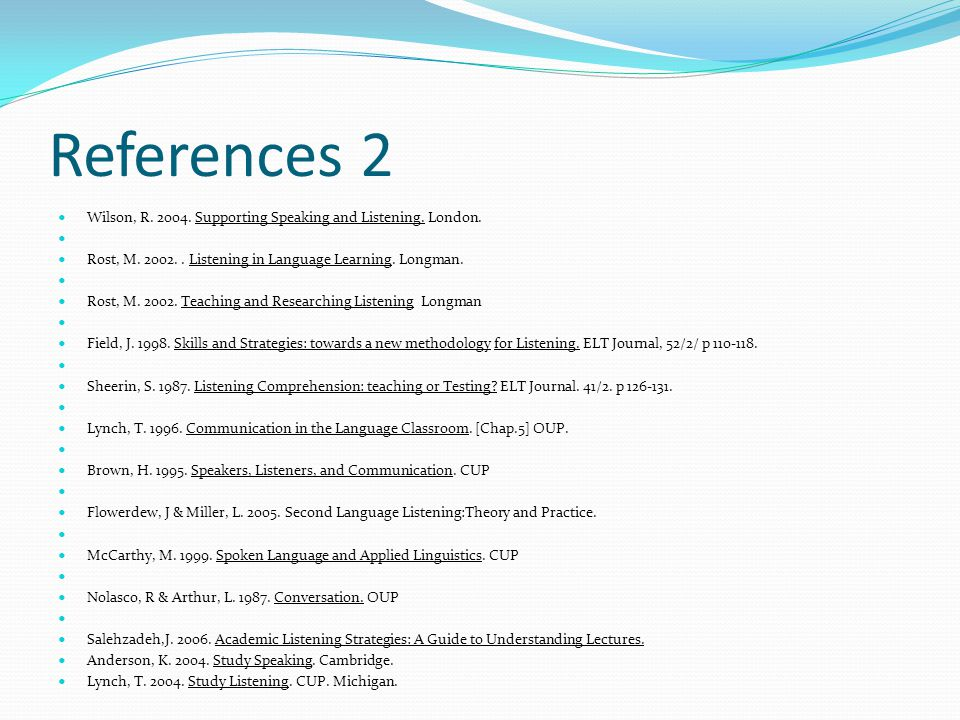 References 2 Wilson, R. 2004. Supporting Speaking and Listening. London. Rost, M. 2002. . Listening in Language Learning. Longman.