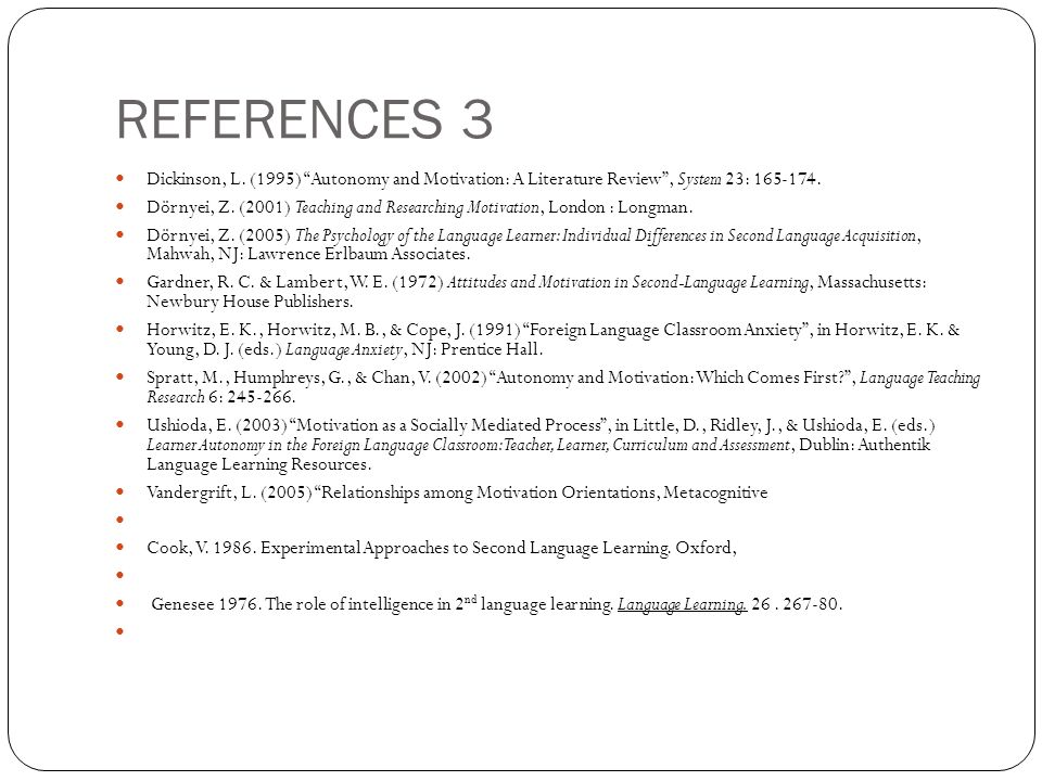REFERENCES 3 Dickinson, L. (1995) Autonomy and Motivation: A Literature Review , System 23: 165-174.