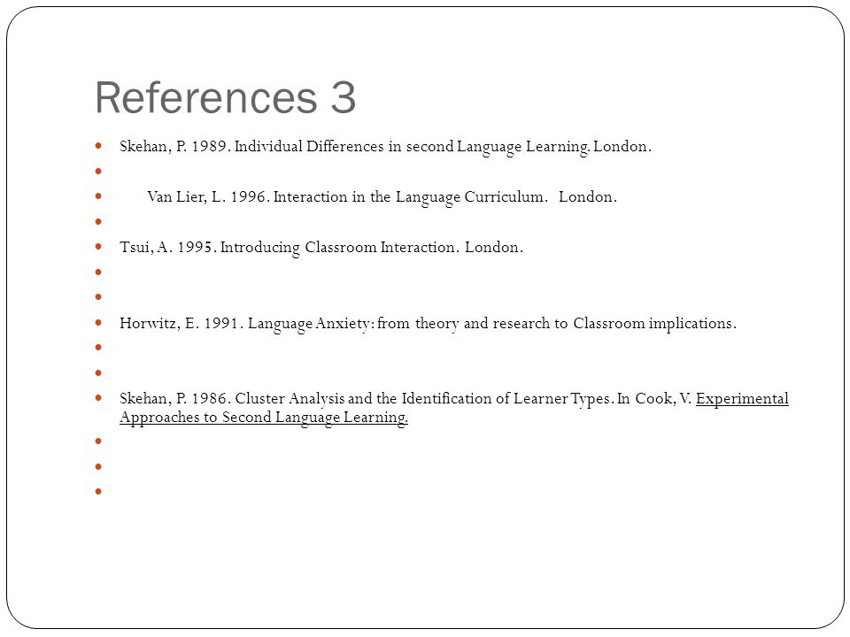 References 3 Skehan, P Individual Differences in second Language Learning. London.