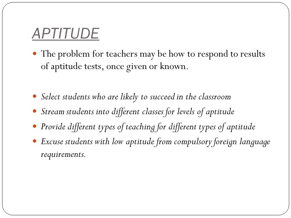 APTITUDE The problem for teachers may be how to respond to results of aptitude tests, once given or known.