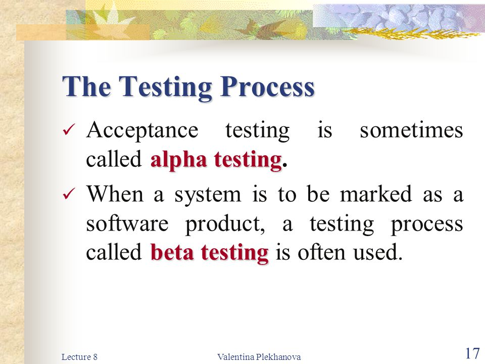 The Testing Process Acceptance testing is sometimes called alpha testing.