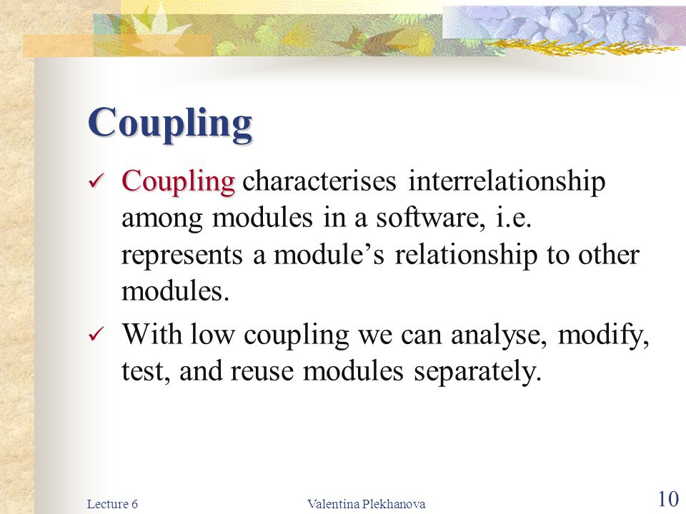 Coupling Coupling characterises interrelationship among modules in a software, i.e. represents a module's relationship to other modules.