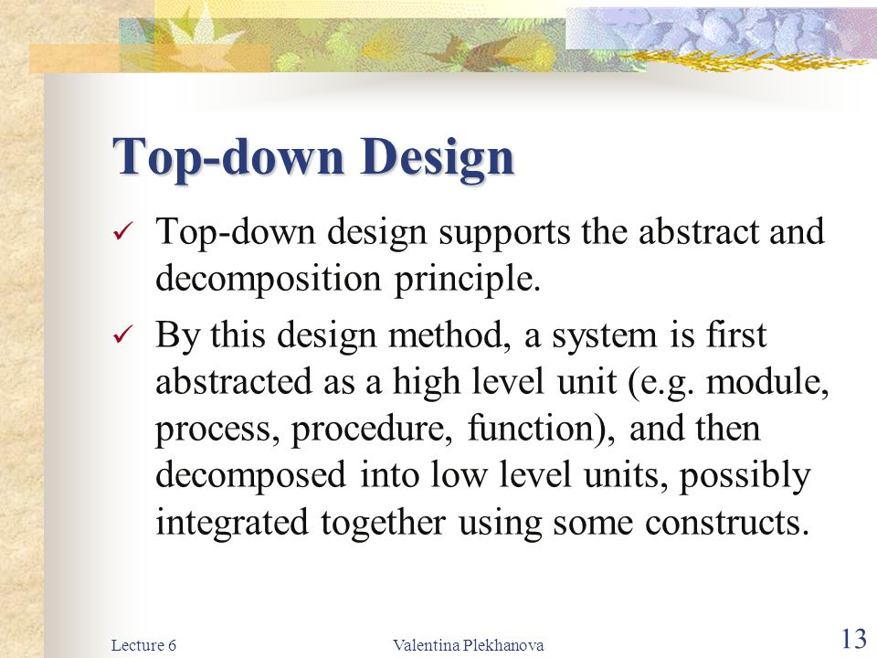 Top-down Design Top-down design supports the abstract and decomposition principle.