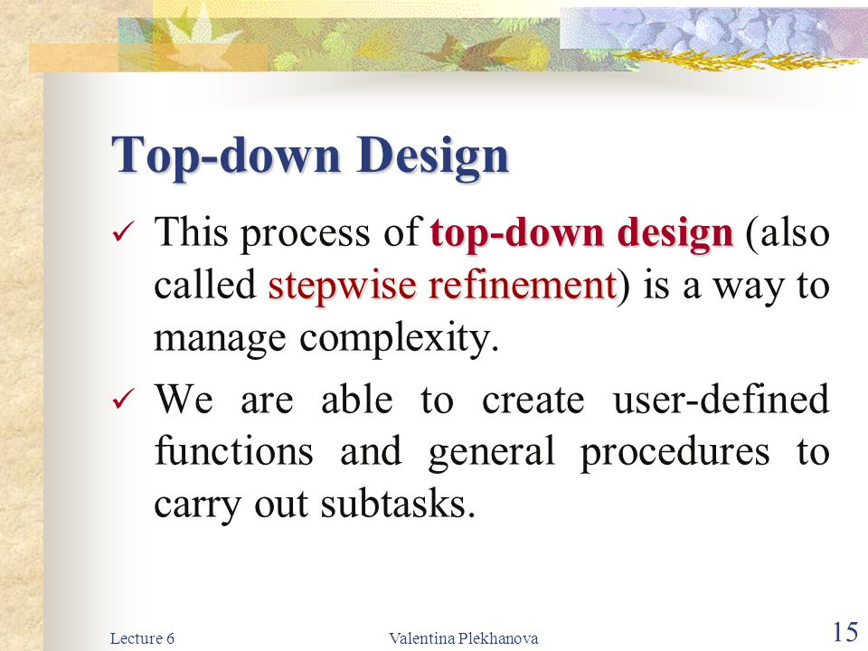 Top-down Design This process of top-down design (also called stepwise refinement) is a way to manage complexity.