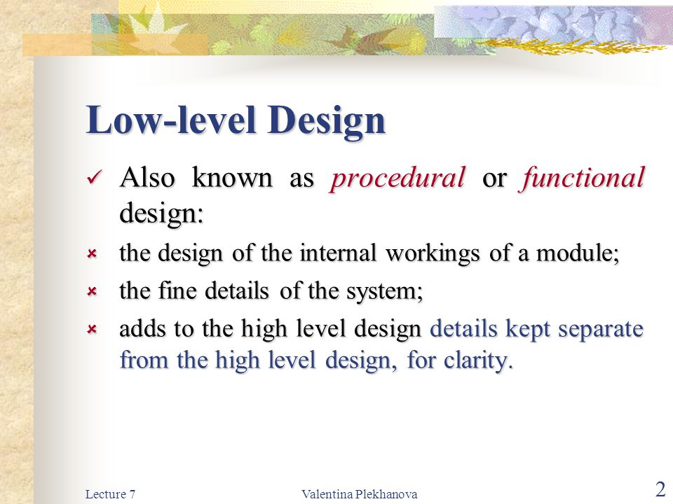 Low-level Design Also known as procedural or functional design: