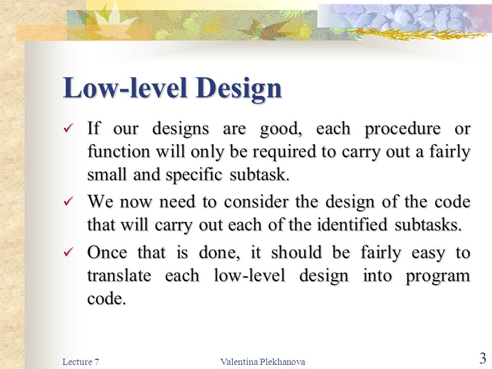 Low-level Design If our designs are good, each procedure or function will only be required to carry out a fairly small and specific subtask.
