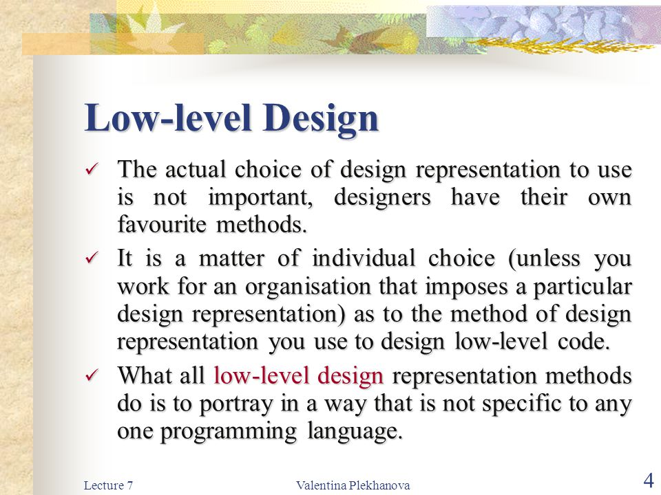 Low-level Design The actual choice of design representation to use is not important, designers have their own favourite methods.