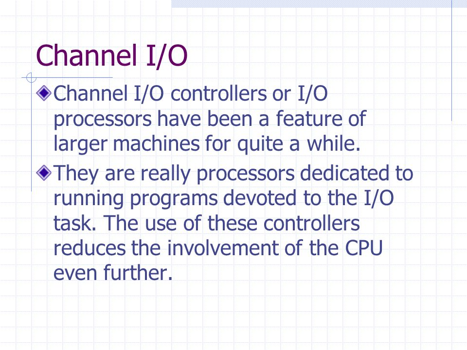 Channel I/O Channel I/O controllers or I/O processors have been a feature of larger machines for quite a while.