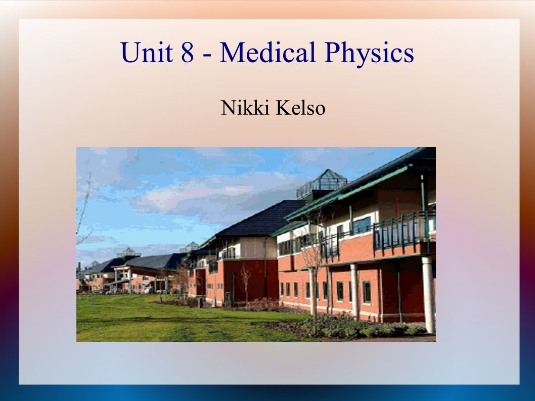 Unit 8 - Medical Physics Nikki Kelso