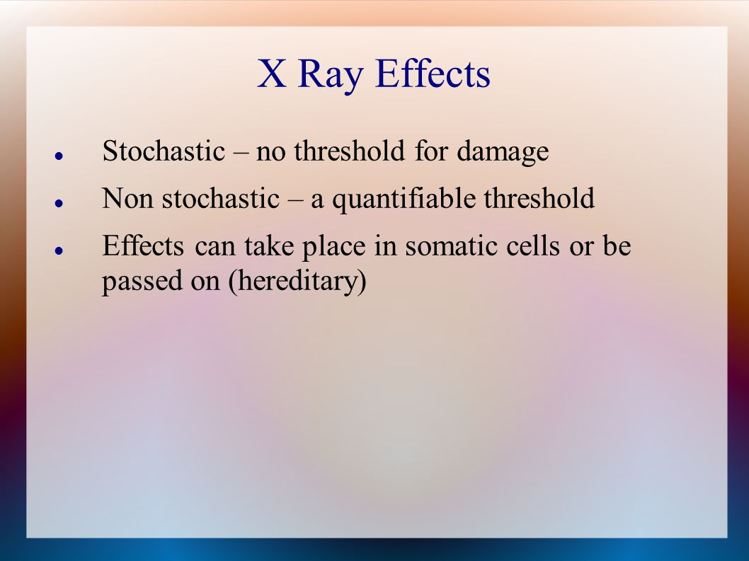 X Ray Effects Stochastic – no threshold for damage