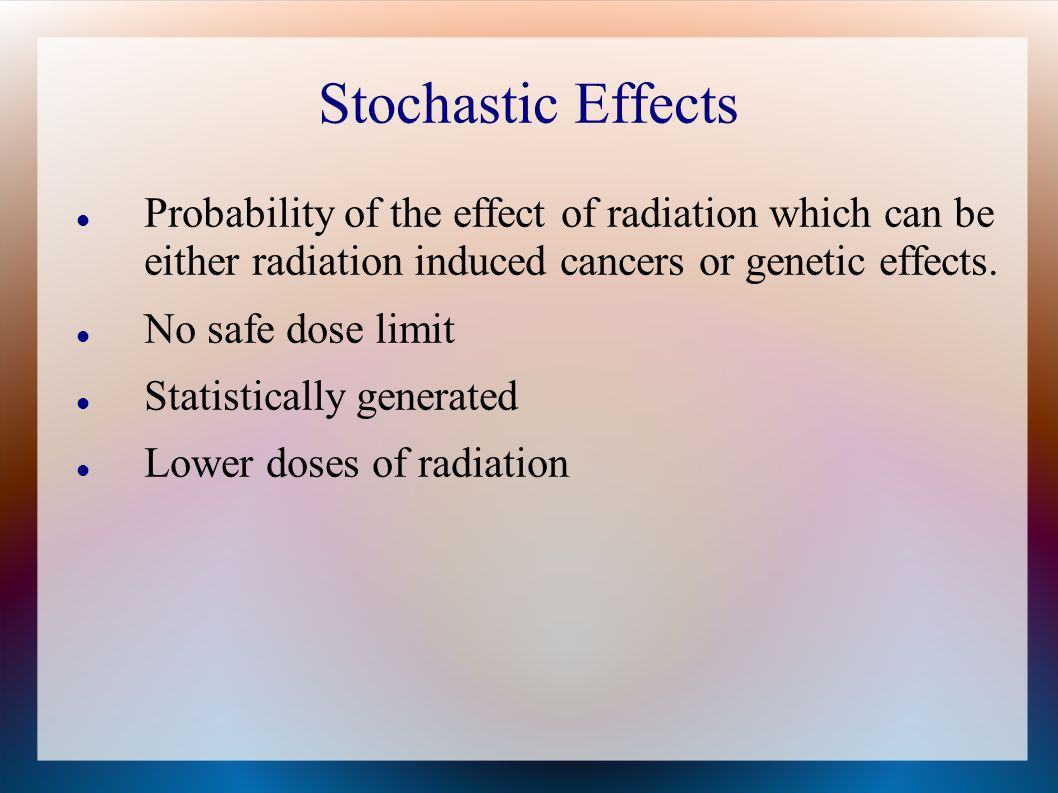 Stochastic Effects Probability of the effect of radiation which can be either radiation induced cancers or genetic effects.
