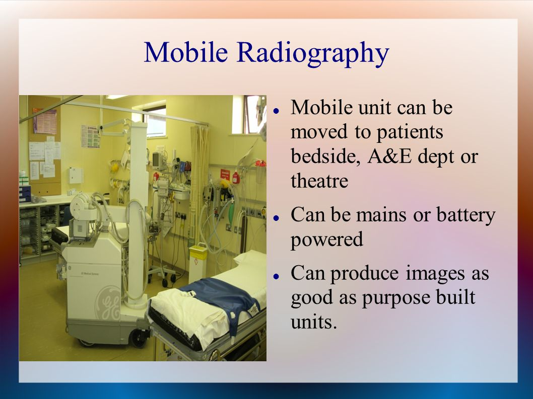 Mobile Radiography Mobile unit can be moved to patients bedside, A&E dept or theatre. Can be mains or battery powered.