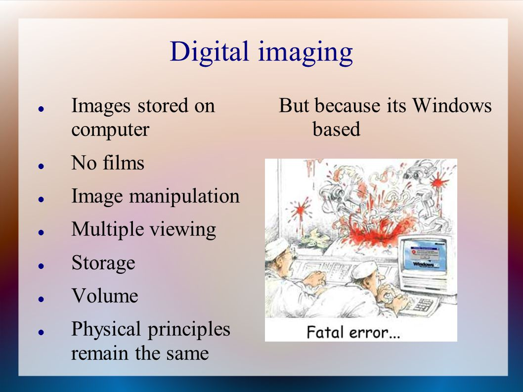 Digital imaging Images stored on computer No films Image manipulation