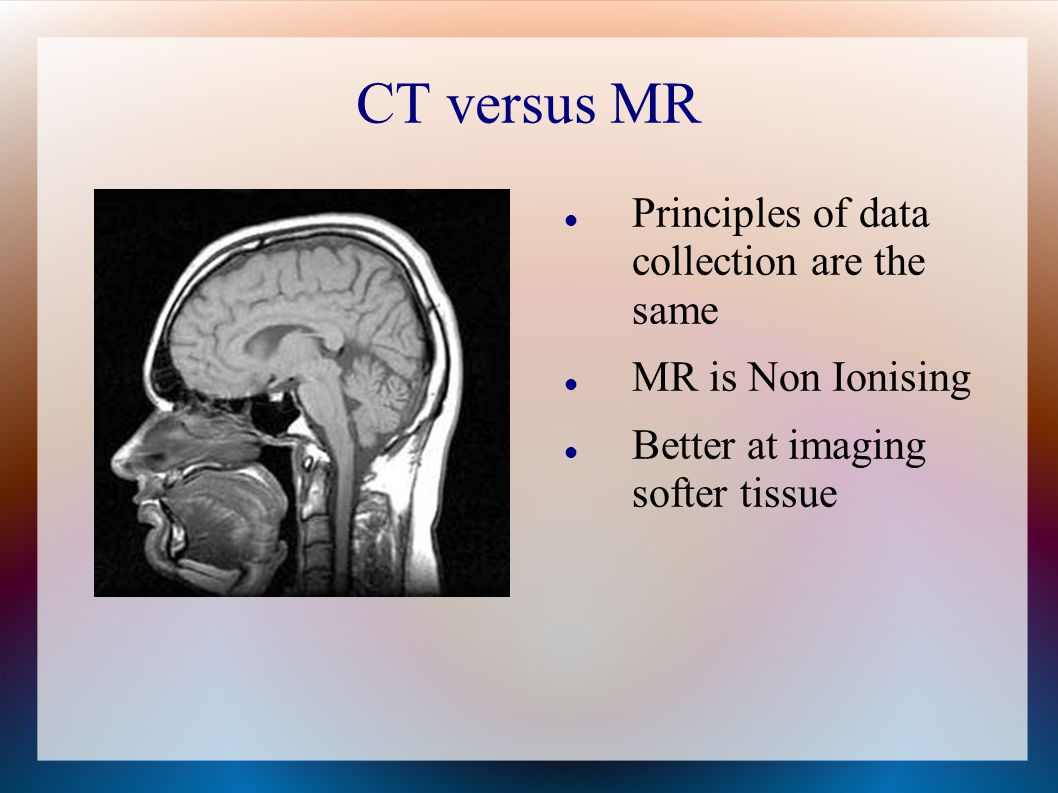 CT versus MR Principles of data collection are the same