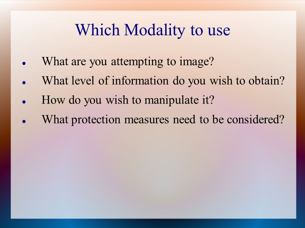 Which Modality to use What are you attempting to image