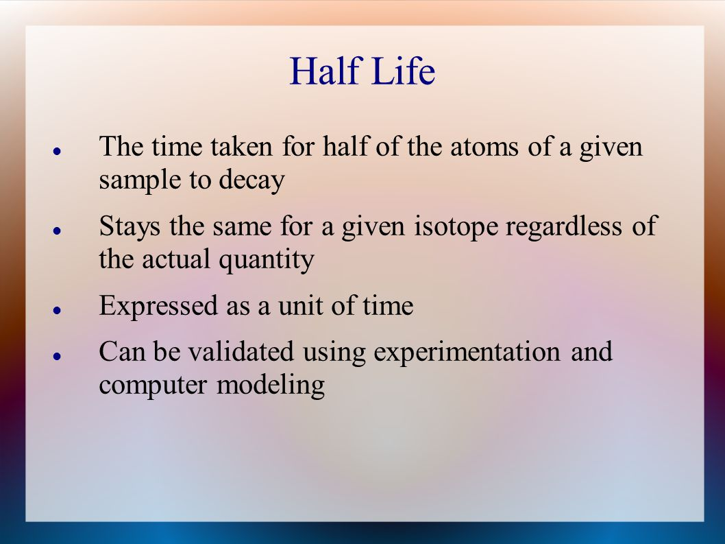 Half Life The time taken for half of the atoms of a given sample to decay. Stays the same for a given isotope regardless of the actual quantity.