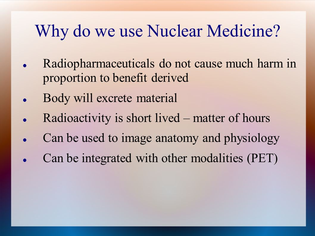 Why do we use Nuclear Medicine