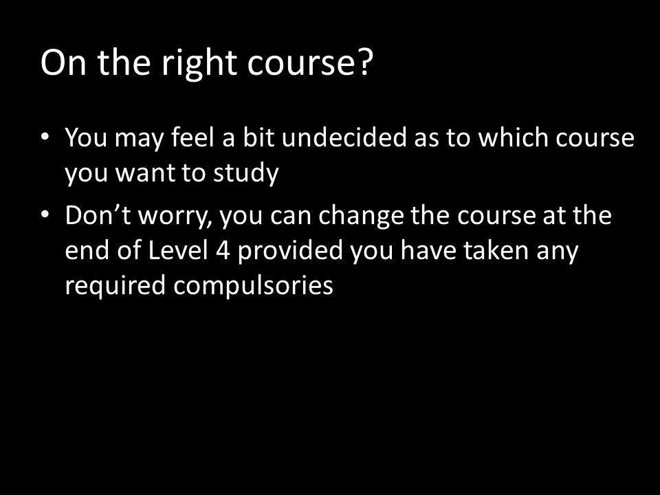 On the right course You may feel a bit undecided as to which course you want to study.