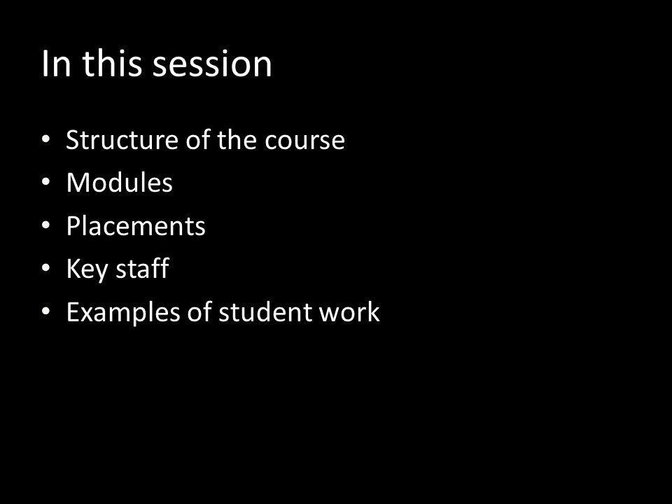 In this session Structure of the course Modules Placements Key staff