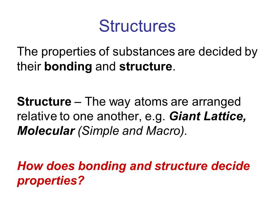 Structures The properties of substances are decided by their bonding and structure.
