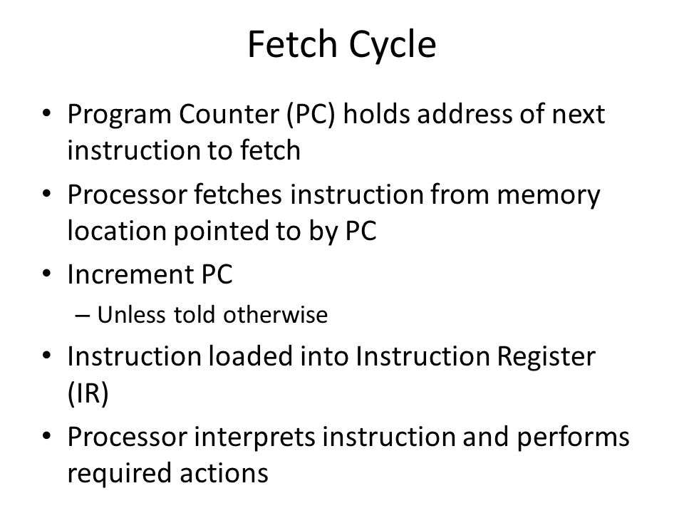 Fetch Cycle Program Counter (PC) holds address of next instruction to fetch. Processor fetches instruction from memory location pointed to by PC.