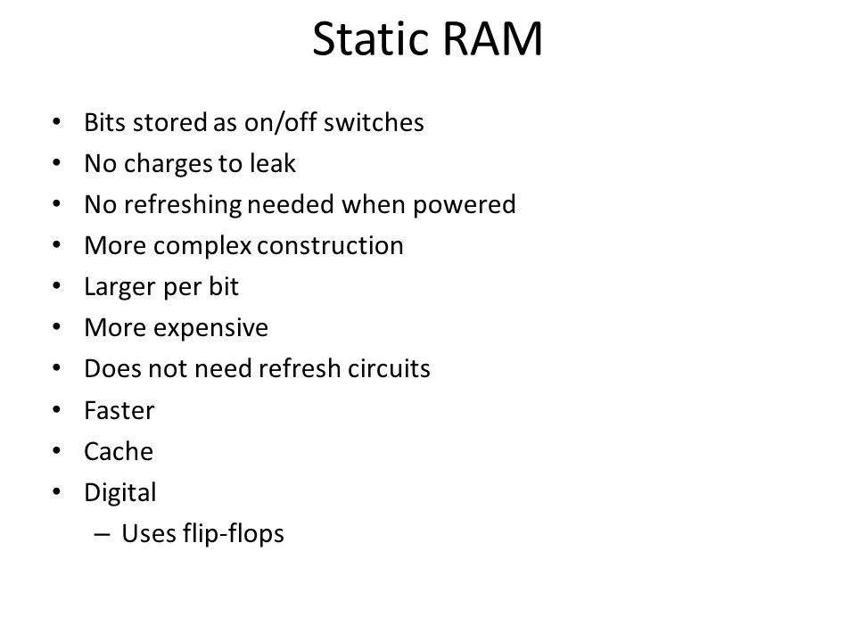 Static RAM Bits stored as on/off switches No charges to leak