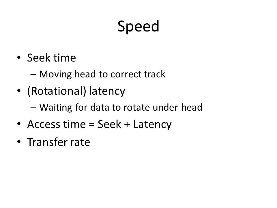 Speed Seek time (Rotational) latency Access time = Seek + Latency