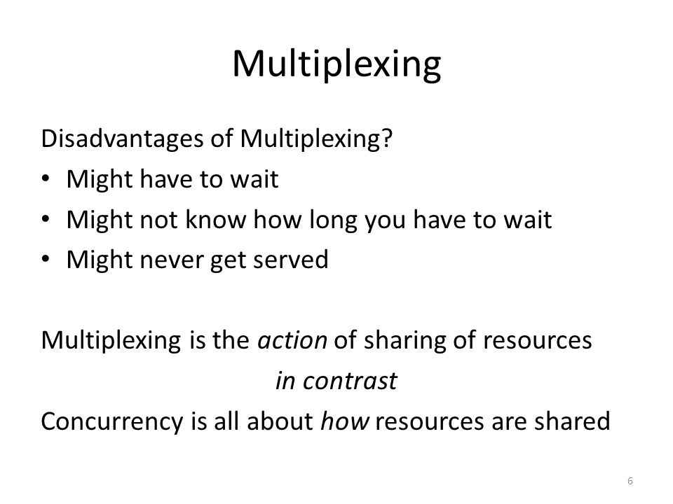 Multiplexing Disadvantages of Multiplexing Might have to wait