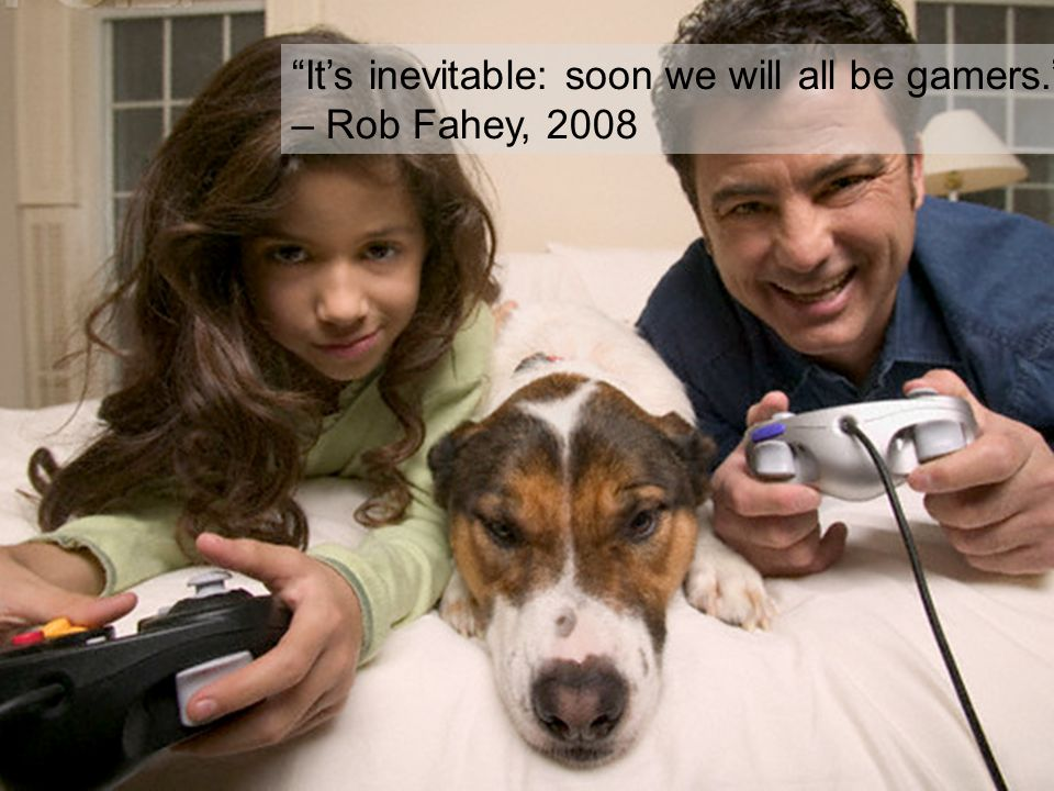 It's inevitable: soon we will all be gamers. – Rob Fahey, 2008