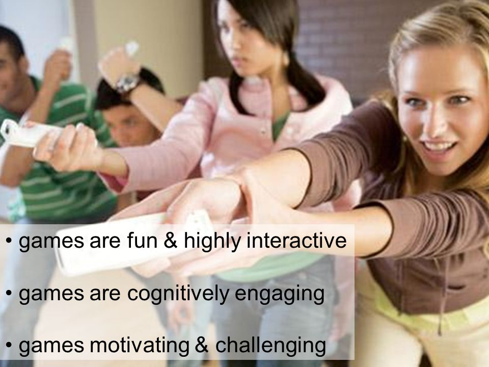 games are fun & highly interactive games are cognitively engaging