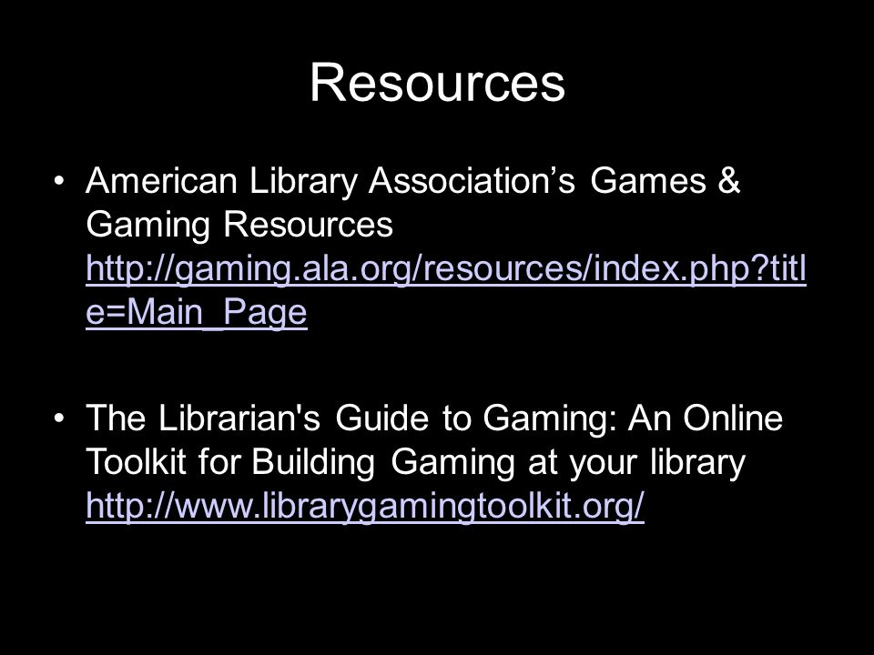Resources American Library Association's Games & Gaming Resources http://gaming.ala.org/resources/index.php titl e=Main_Page.