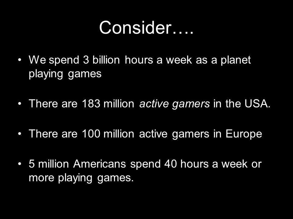 Consider…. We spend 3 billion hours a week as a planet playing games