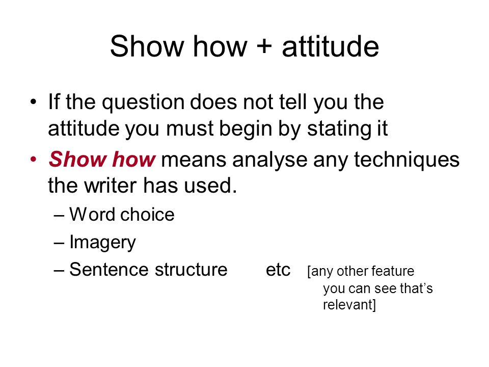 Show how + attitude If the question does not tell you the attitude you must begin by stating it.