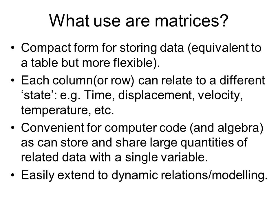 What use are matrices Compact form for storing data (equivalent to a table but more flexible).