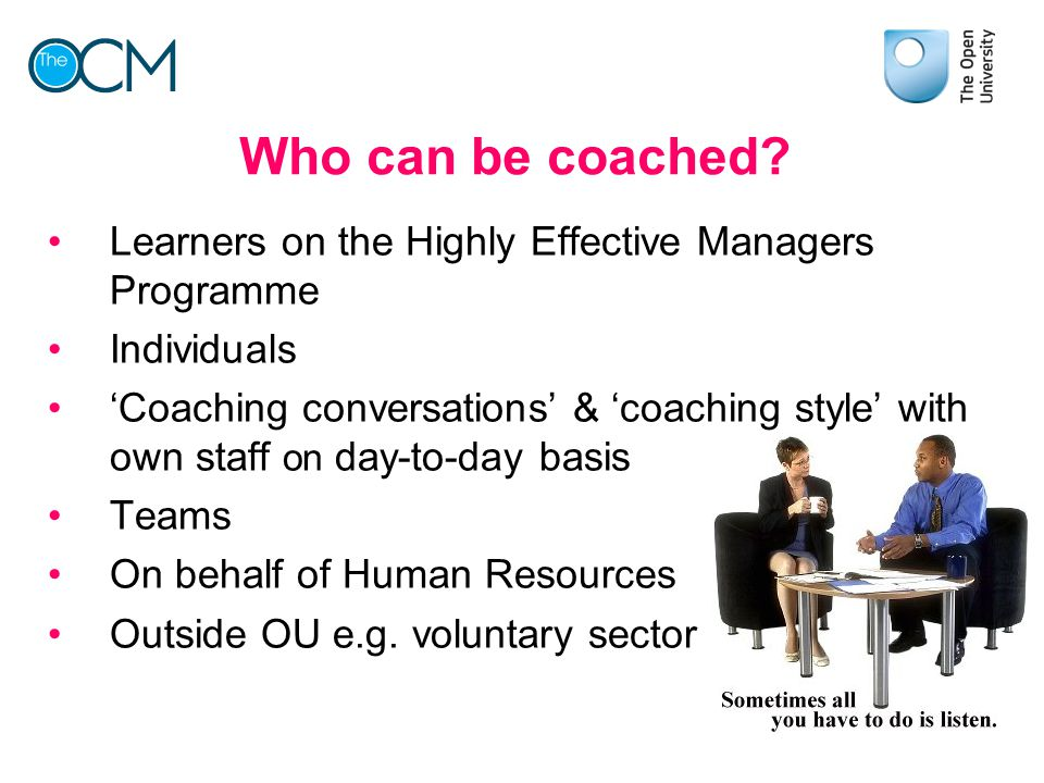 Who can be coached Learners on the Highly Effective Managers Programme. Individuals.
