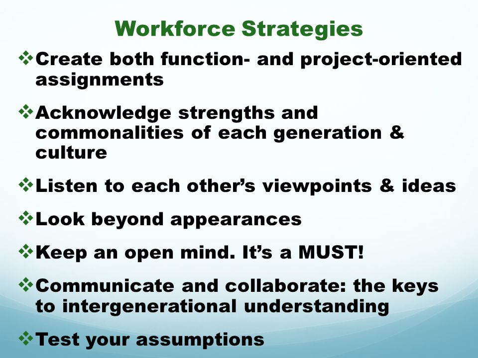 Workforce Strategies Create both function- and project-oriented assignments. Acknowledge strengths and commonalities of each generation & culture.