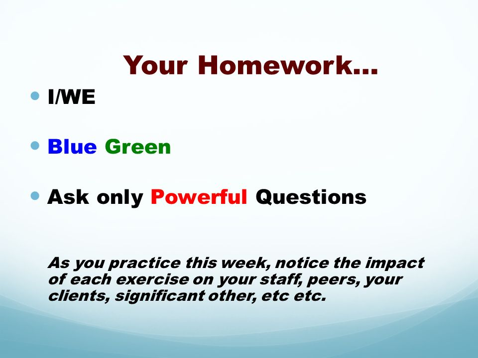 Your Homework… I/WE Blue Green Ask only Powerful Questions
