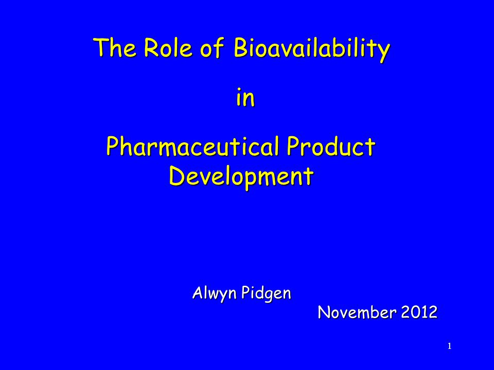 The Role of Bioavailability in Pharmaceutical Product Development Alwyn Pidgen November 2012