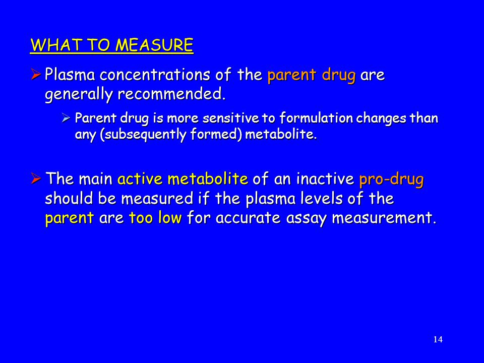 Plasma concentrations of the parent drug are generally recommended.