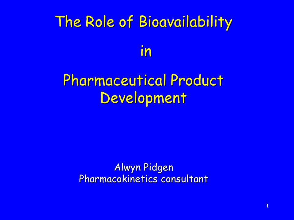 The Role of Bioavailability in Pharmaceutical Product Development Alwyn Pidgen Pharmacokinetics consultant