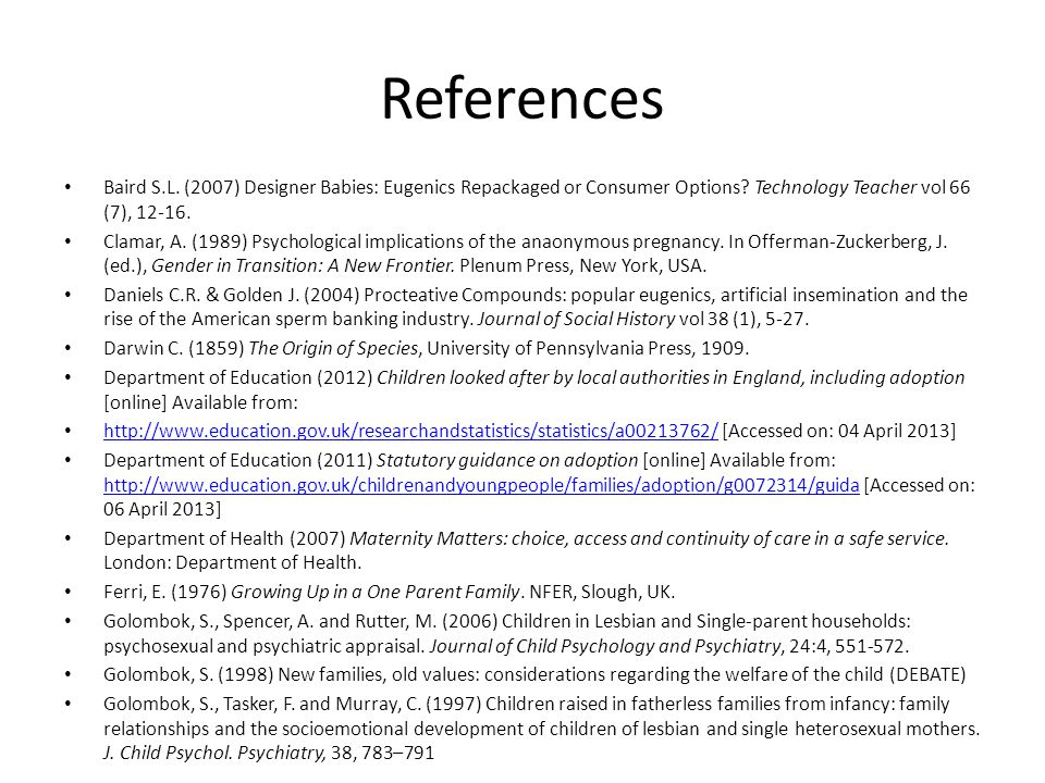 References Baird S.L. (2007) Designer Babies: Eugenics Repackaged or Consumer Options Technology Teacher vol 66 (7), 12-16.